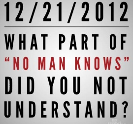 "12/21/2012 - What part of ""no man knows"" did you not understand?"