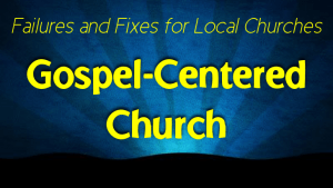 Gospel-Centered Church: Failures and Fixes for Local Churches