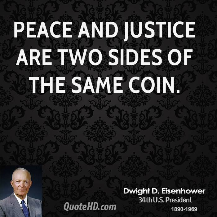 Peace and justice are two sides of the same coin. - Dwight D. Eisenhower
