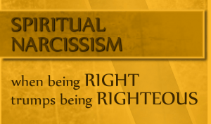 Spiritual Narcissism: When Being Right Trumps Being Righteous