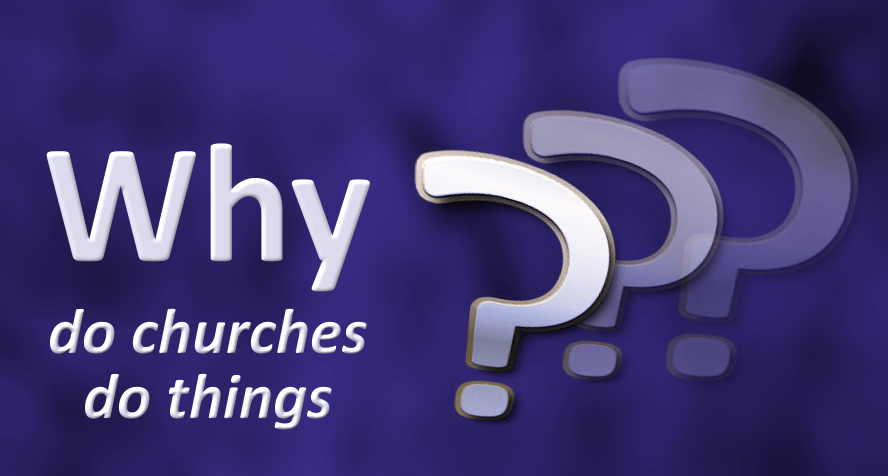 Why do churches do the things they do? Why do they do them the way they do?
