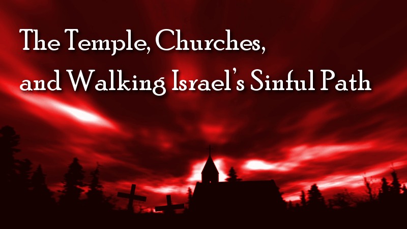 The Temple, Churches, and Walking Israel's Sinful Path