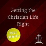 Getting the Christian Life Right (full series)