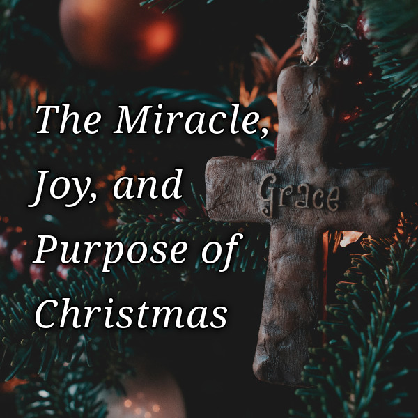 The Miracle Joy & Purpose of Christmas