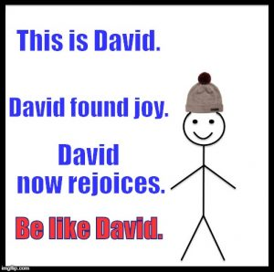 David has joy, so be like David