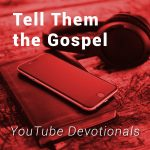 Bible, smart phone, headphones on table with text Tell Them the Gospel YouTube Devotionals
