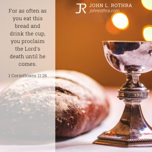 For as often as you eat this bread and drink the cup, you proclaim the Lord's death until he comes. - 1 Corinthians 11:26