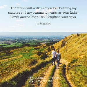 And if you will walk in my ways, keeping my statutes and my commandments, as your father David walked, then I will lengthen your days. - 1 Kings 3:14