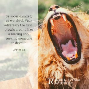 Be sober-minded; be watchful. Your adversary the devil prowls around like a roaring lion, seeking someone to devour. - 1 Peter 5:8
