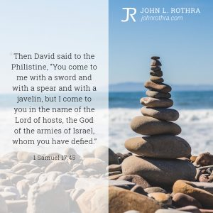 """Then David said to the Philistine, """"You come to me with a sword and with a spear and with a javelin, but I come to you in the name of the Lord of hosts, the God of the armies of Israel, whom you have defied."""" - 1 Samuel 17:45"""