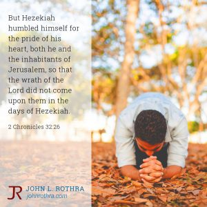 But Hezekiah humbled himself for the pride of his heart, both he and the inhabitants of Jerusalem, so that the wrath of the Lord did not come upon them in the days of Hezekiah. - 2 Chronicles 32:26
