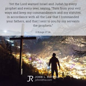 """Yet the Lord warned Israel and Judah by every prophet and every seer, saying, """"Turn from your evil ways and keep my commandments and my statutes, in accordance with all the Law that I commanded your fathers, and that I sent to you by my servants the prophets."""" - 2 Kings 17:14"""