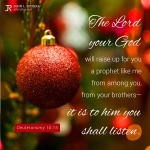 The Lord your God will raise up for you a prophet like me from among you, from your brothers—it is to him you shall listen. - Deuteronomy 18:15
