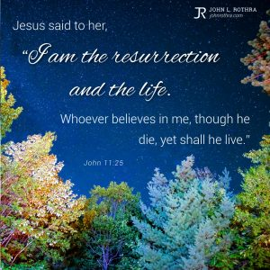 """Jesus said to her, """"I am the resurrection and the life. Whoever believes in me, though he die, yet shall he live."""" - John 11:25"""