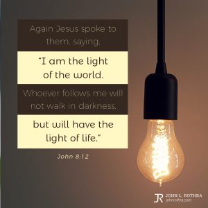 """Again Jesus spoke to them, saying, """"I am the light of the world. Whoever follows me will not walk in darkness, but will have the light of life."""" - John 8:12"""