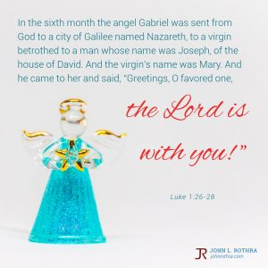 """In the sixth month the angel Gabriel was sent from God to a city of Galilee named Nazareth, to a virgin betrothed to a man whose name was Joseph, of the house of David. And the virgin's name was Mary. And he came to her and said, """"Greetings, O favored one, the Lord is with you!"""" - Luke 1:26-28"""