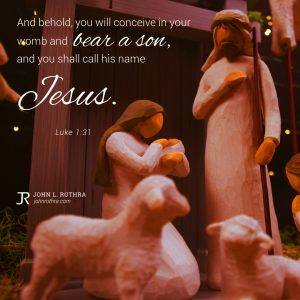 And behold, you will conceive in your womb and bear a son, and you shall call his name Jesus. - Luke 1:31