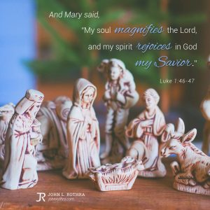 """And Mary said, """"My soul magnifies the Lord, and my spirit rejoices in God my Savior."""" - Luke 1:46-47"""
