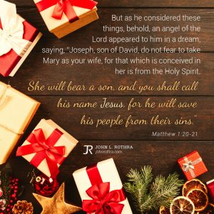 """But as he considered these things, behold, an angel of the Lord appeared to him in a dream, saying, """"Joseph, son of David, do not fear to take Mary as your wife, for that which is conceived in her is from the Holy Spirit. She will bear a son, and you shall call his name Jesus, for he will save his people from their sins."""" - Matthew 1:20-21"""