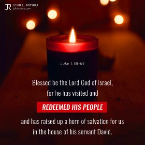 Blessed be the Lord God of Israel, for he has visited and redeemed his people and has raised up a horn of salvation for us in the house of his servant David. - Luke 1:68-69