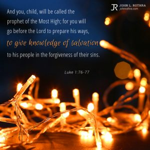 And you, child, will be called the prophet of the Most High; for you will go before the Lord to prepare his ways, to give knowledge of salvation to his people in the forgiveness of their sins. - Luke 1:76-77