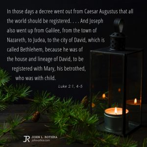 In those days a decree went out from Caesar Augustus that all the world should be registered. . . . And Joseph also went up from Galilee, from the town of Nazareth, to Judea, to the city of David, which is called Bethlehem, because he was of the house and lineage of David, to be registered with Mary, his betrothed, who was with child. - Luke 2:1, 4-5