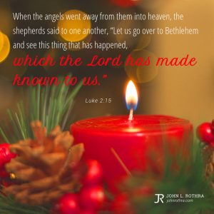 """When the angels went away from them into heaven, the shepherds said to one another, """"Let us go over to Bethlehem and see this thing that has happened, which the Lord has made known to us."""" - Luke 2:15"""