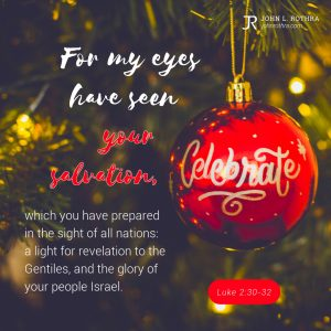 For my eyes have seen your salvation, which you have prepared in the sight of all nations: a light for revelation to the Gentiles, and the glory of your people Israel. - Luke 2:30-23