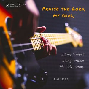 Praise the Lord, my soul; all my inmost being, praise his holy name. - Psalm 103:1
