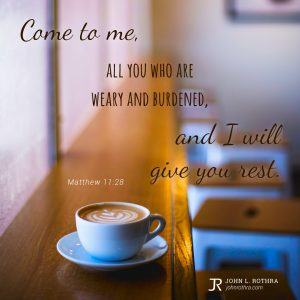 Come to me, all you who are weary and burdened, and I will give you rest. - Matthew 11:28