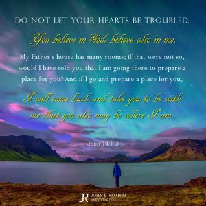 Do not let your hearts be troubled. You believe in God; believe also in me. My Father's house has many rooms; if that were not so, would I have told you that I am going there to prepare a place for you? And if I go and prepare a place for you, I will come back and take you to be with me that you also may be where I am. - John 14:1-3