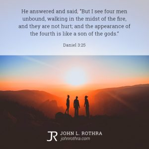 """He answered and said, """"But I see four men unbound, walking in the midst of the fire, and they are not hurt; and the appearance of the fourth is like a son of the gods."""" - Daniel 3:25"""