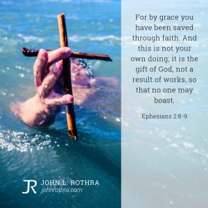 For by grace you have been saved through faith. And this is not your own doing; it is the gift of God, not a result of works, so that no one may boast. - Ephesians 2:8-9