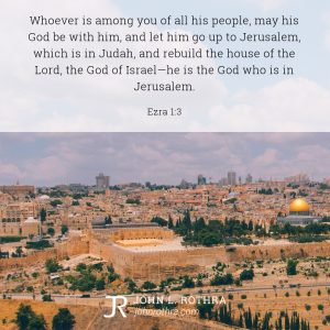 Whoever is among you of all his people, may his God be with him, and let him go up to Jerusalem, which is in Judah, and rebuild the house of the Lord, the God of Israel—he is the God who is in Jerusalem. - Ezra 1:3