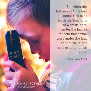 But when the fullness of time had come, God sent forth his Son, born of woman, born under the law, to redeem those who were under the law, so that we might receive adoption as sons. - Galatians 4:4-5