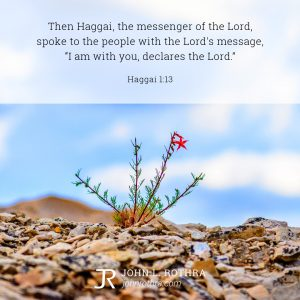 """Then Haggai, the messenger of the Lord, spoke to the people with the Lord's message, """"I am with you, declares the Lord."""" - Haggai 1:13"""