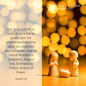 For to us a child is born, to us a son is given; and the government shall be upon his shoulder, and his name shall be called Wonderful Counselor, Mighty God, Everlasting Father, Prince of Peace. - Isaiah 9:6