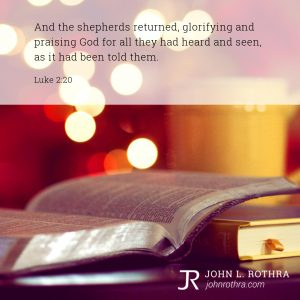 And the shepherds returned, glorifying and praising God for all they had heard and seen, as it had been told them. - Luke 2:20