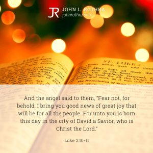 """And the angel said to them, """"Fear not, for behold, I bring you good news of great joy that will be for all the people. For unto you is born this day in the city of David a Savior, who is Christ the Lord."""" - Luke 2:10-11"""