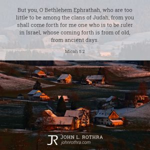 But you, O Bethlehem Ephrathah, who are too little to be among the clans of Judah, from you shall come forth for me one who is to be ruler in Israel, whose coming forth is from of old, from ancient days. - Micah 5:2