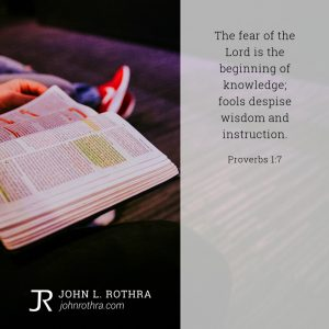 The fear of the Lord is the beginning of knowledge; fools despise wisdom and instruction. - Proverbs 1:7