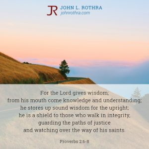 For the Lord gives wisdom; from his mouth come knowledge and understanding; he stores up sound wisdom for the upright; he is a shield to those who walk in integrity, guarding the paths of justice and watching over the way of his saints. - Proverbs 2:6-8