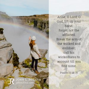 Arise, O Lord; O God, lift up your hand; forget not the afflicted. Break the arm of the wicked and evildoer; call his wickedness to account till you find none. - Psalm 10:12, 15