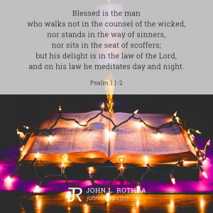 Blessed is the man who walks not in the counsel of the wicked, nor stands in the way of sinners, nor sits in the seat of scoffers; but his delight is in the law of the Lord, and on his law he meditates day and night. - Psalm 1:1-2