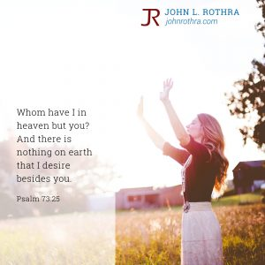 Whom have I in heaven but you? And there is nothing on earth that I desire besides you. - Psalm 73:25
