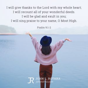 I will give thanks to the Lord with my whole heart; I will recount all of your wonderful deeds. I will be glad and exult in you; I will sing praise to your name, O Most High. - Psalm 9:1-2