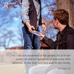 For I am not ashamed of the gospel, for it is the power of God for salvation to everyone who believes, to the Jew first and also to the Greek. - Romans 1:16